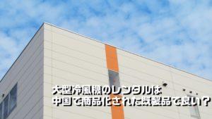 大型冷風機のレンタルは中国で商品化された既製品で良い?